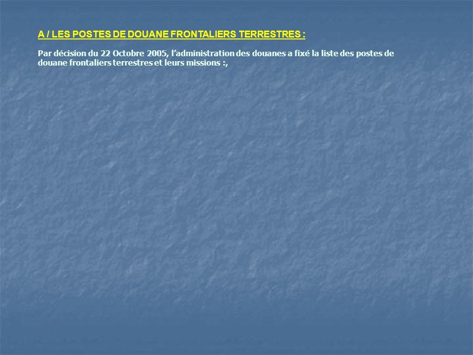 A / LES POSTES DE DOUANE FRONTALIERS TERRESTRES : Par décision du 22 Octobre 2005, ladministration des douanes a fixé la liste des postes de douane fr