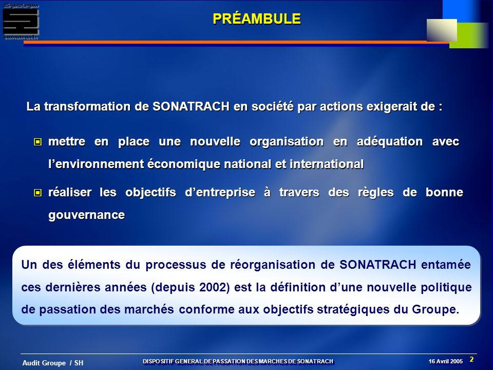 3 Audit Groupe / SH Corporate Governance Corporate Governance Ouverture au Partenariat Développement des activités Normes & Standards universels LES OBJECTIFS STRATEGIQUES DU GROUPE DISPOSITIF GENERAL DE PASSATION DES MARCHES DE SONATRACH 16 Avril 2005 LA PASSATION DES MARCHES DE SONATRACH DES MARCHES DE SONATRACH