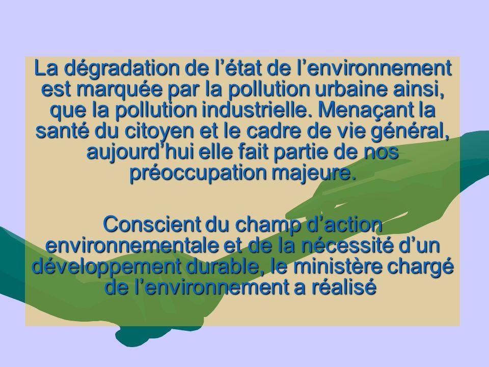 La dégradation de létat de lenvironnement est marquée par la pollution urbaine ainsi, que la pollution industrielle. Menaçant la santé du citoyen et l