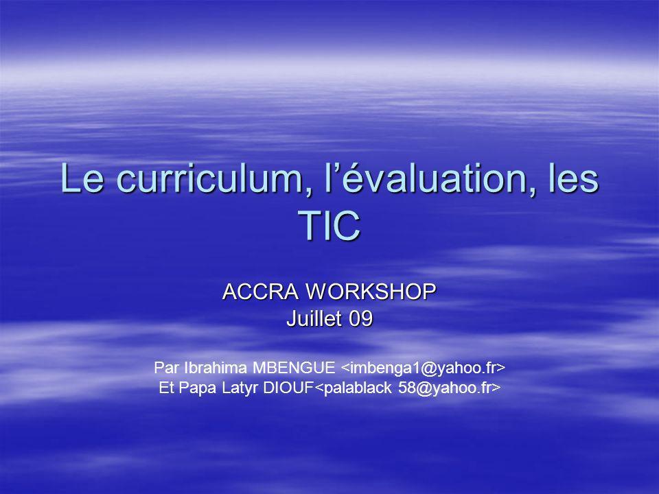 Le curriculum, lévaluation, les TIC ACCRA WORKSHOP Juillet 09 Par Ibrahima MBENGUE Et Papa Latyr DIOUF
