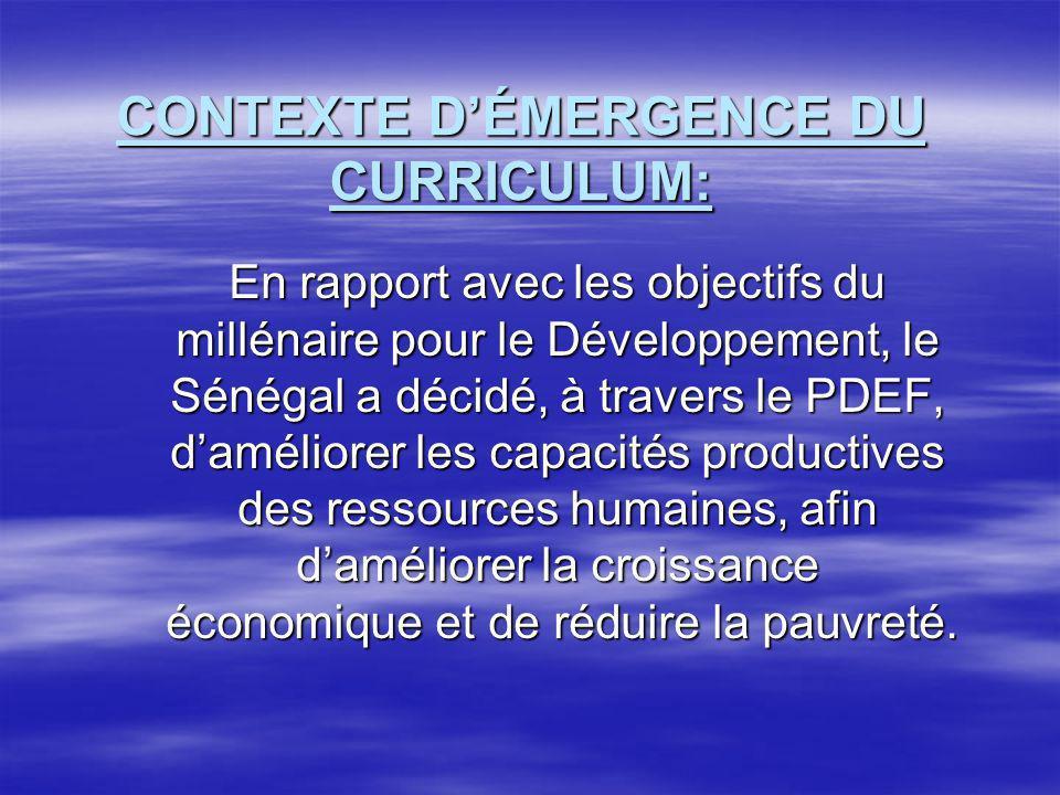 CONTEXTE DÉMERGENCE DU CURRICULUM: En rapport avec les objectifs du millénaire pour le Développement, le Sénégal a décidé, à travers le PDEF, daméliorer les capacités productives des ressources humaines, afin daméliorer la croissance économique et de réduire la pauvreté.