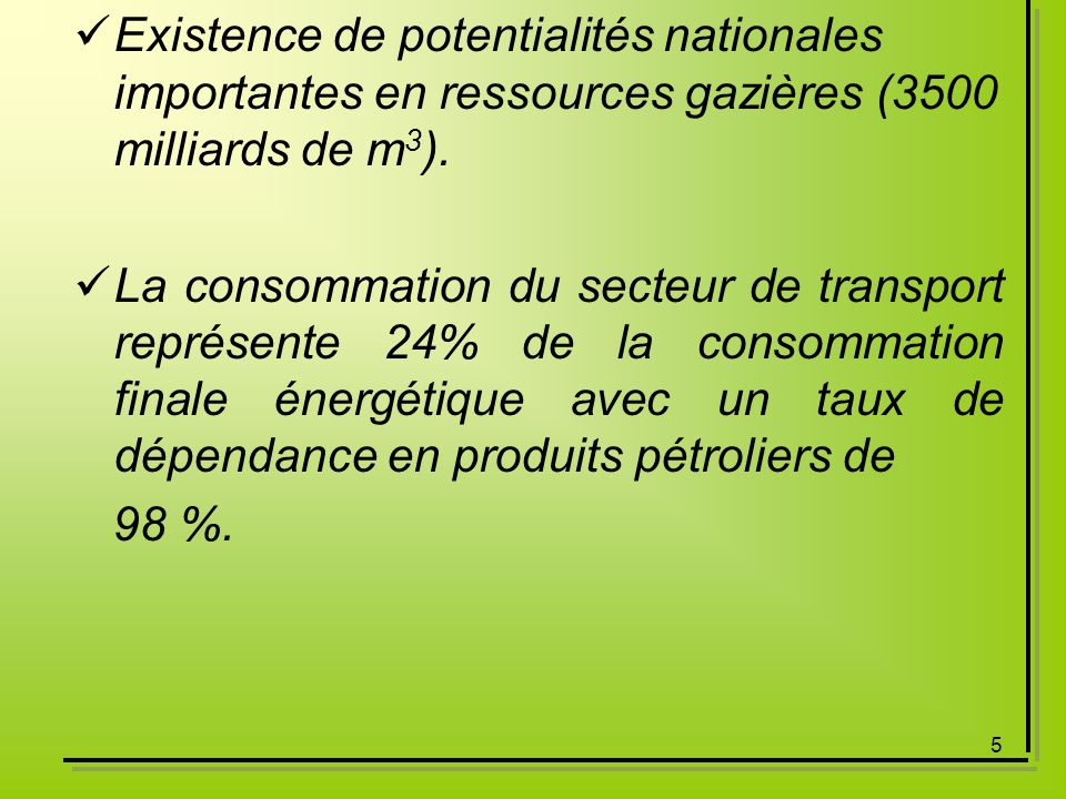 5 Existence de potentialités nationales importantes en ressources gazières (3500 milliards de m 3 ). La consommation du secteur de transport représent