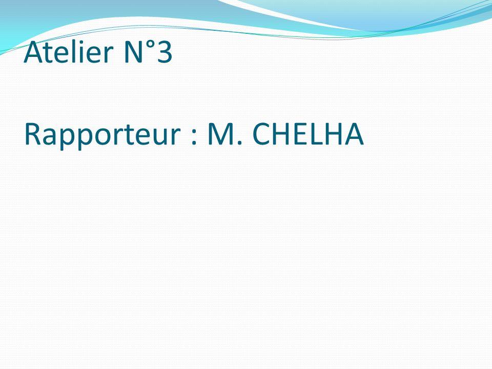 Atelier N°3 Rapporteur : M. CHELHA