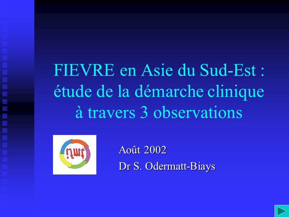 FIEVRE en Asie du Sud-Est : étude de la démarche clinique à travers 3 observations Août 2002 Dr S. Odermatt-Biays