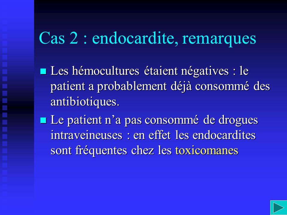 Cas 2 : endocardite, remarques Les hémocultures étaient négatives : le patient a probablement déjà consommé des antibiotiques. Les hémocultures étaien