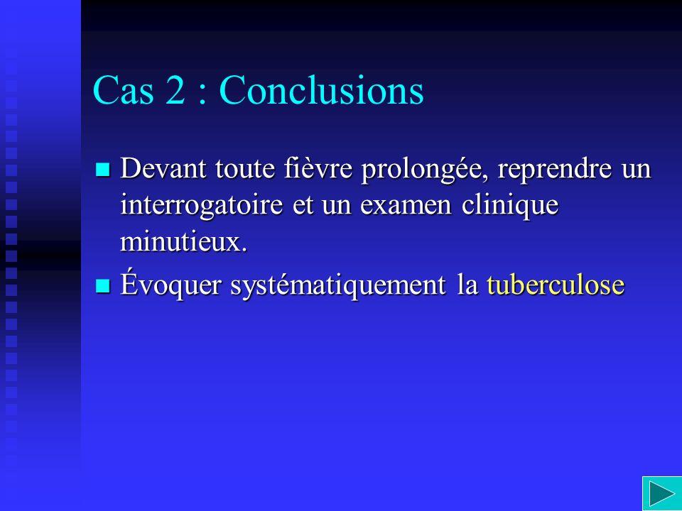 Cas 2 : Conclusions Devant toute fièvre prolongée, reprendre un interrogatoire et un examen clinique minutieux. Devant toute fièvre prolongée, reprend