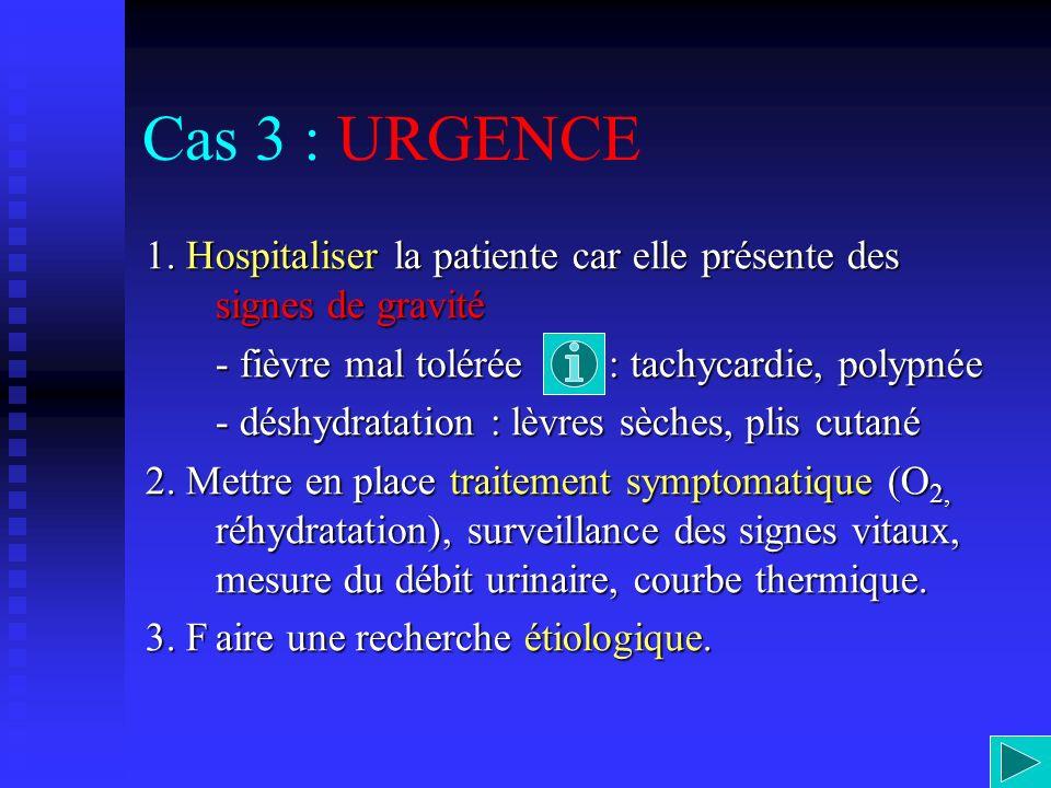 Cas 3 : URGENCE 1. Hospitaliser la patiente car elle présente des signes de gravité - fièvre mal tolérée : tachycardie, polypnée - déshydratation : lè