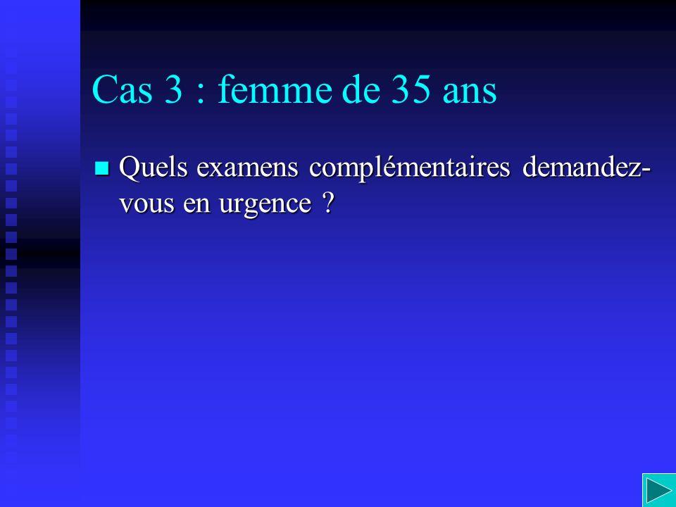 Cas 3 : femme de 35 ans Quels examens complémentaires demandez- vous en urgence ? Quels examens complémentaires demandez- vous en urgence ?