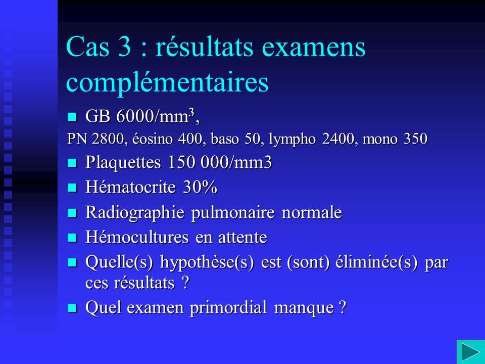 Cas 3 : résultats examens complémentaires GB 6000/mm 3, GB 6000/mm 3, PN 2800, éosino 400, baso 50, lympho 2400, mono 350 Plaquettes 150 000/mm3 Plaqu