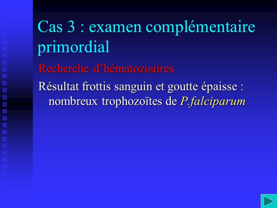 Cas 3 : examen complémentaire primordial Recherche dhématozoaires Résultat frottis sanguin et goutte épaisse : nombreux trophozoïtes de P.falciparum