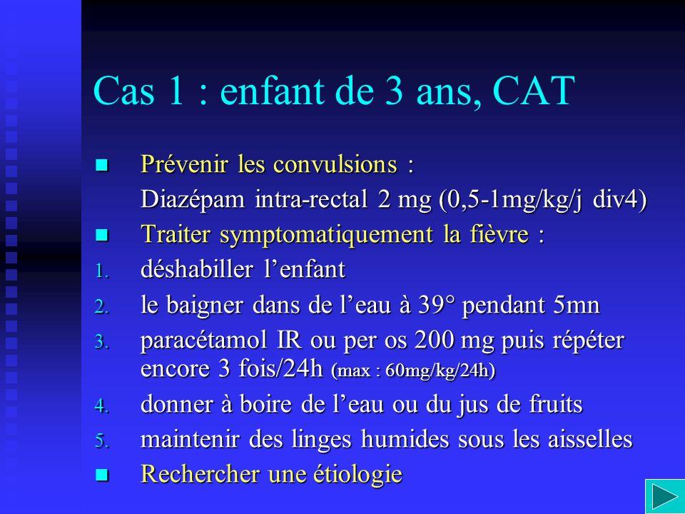 Cas 1 : enfant de 3 ans, CAT Prévenir les convulsions : Prévenir les convulsions : Diazépam intra-rectal 2 mg (0,5-1mg/kg/j div4) Traiter symptomatiqu