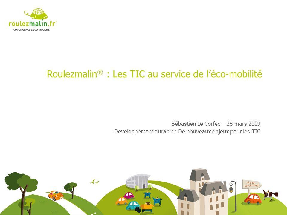 Roulezmalin ® : Les TIC au service de léco-mobilité Sébastien Le Corfec – 26 mars 2009 Développement durable : De nouveaux enjeux pour les TIC