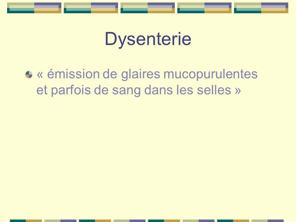 Dysenterie « émission de glaires mucopurulentes et parfois de sang dans les selles »