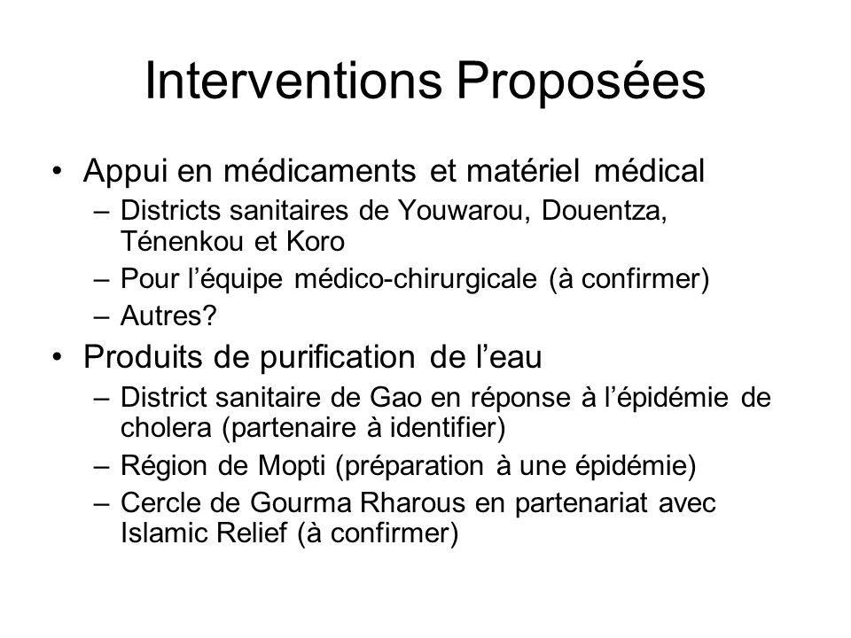 Interventions Proposées Appui en médicaments et matériel médical –Districts sanitaires de Youwarou, Douentza, Ténenkou et Koro –Pour léquipe médico-chirurgicale (à confirmer) –Autres.