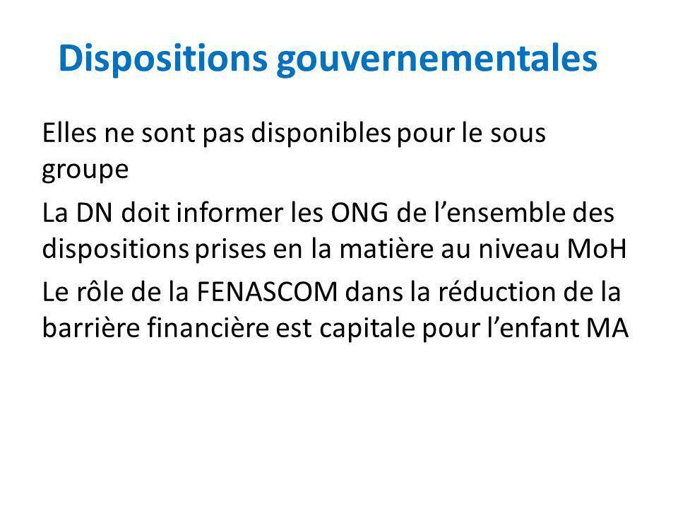 Dispositions gouvernementales Elles ne sont pas disponibles pour le sous groupe La DN doit informer les ONG de lensemble des dispositions prises en la matière au niveau MoH Le rôle de la FENASCOM dans la réduction de la barrière financière est capitale pour lenfant MA