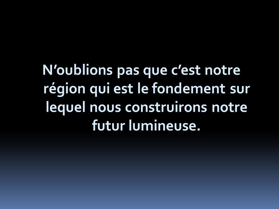 Noublions pas que cest notre région qui est le fondement sur lequel nous construirons notre futur lumineuse.