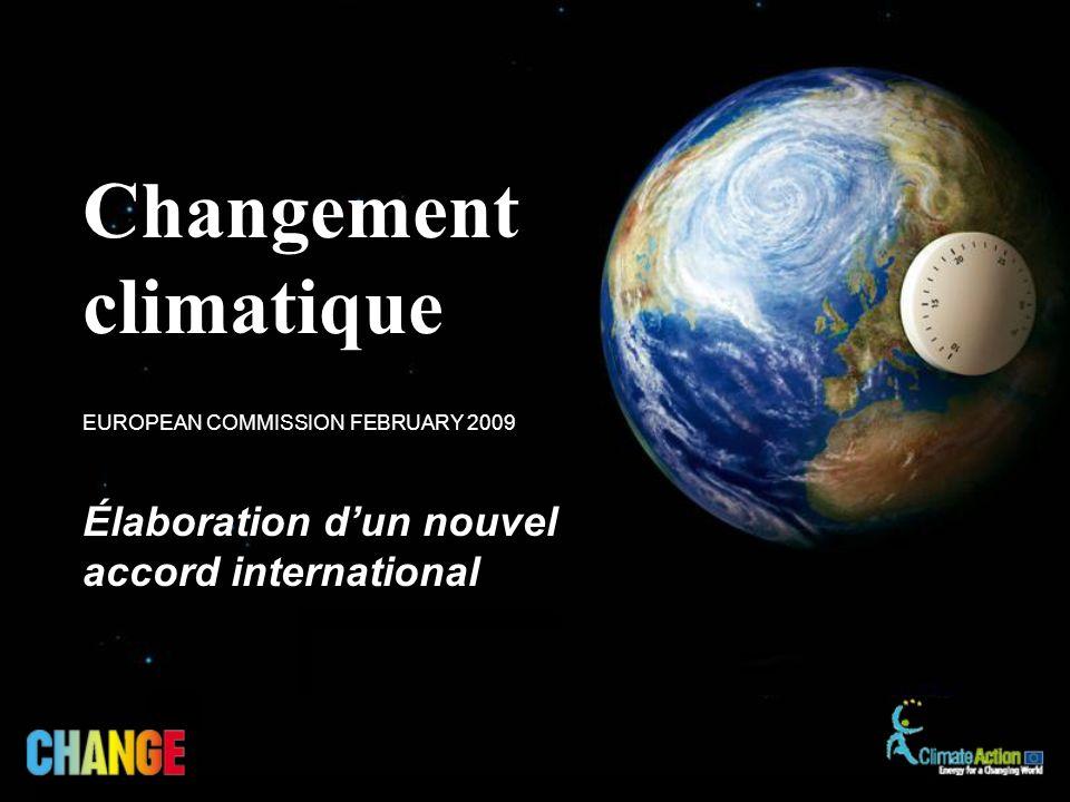 Élaboration dun nouvel accord international EUROPEAN COMMISSION FEBRUARY 2009 Changement climatique