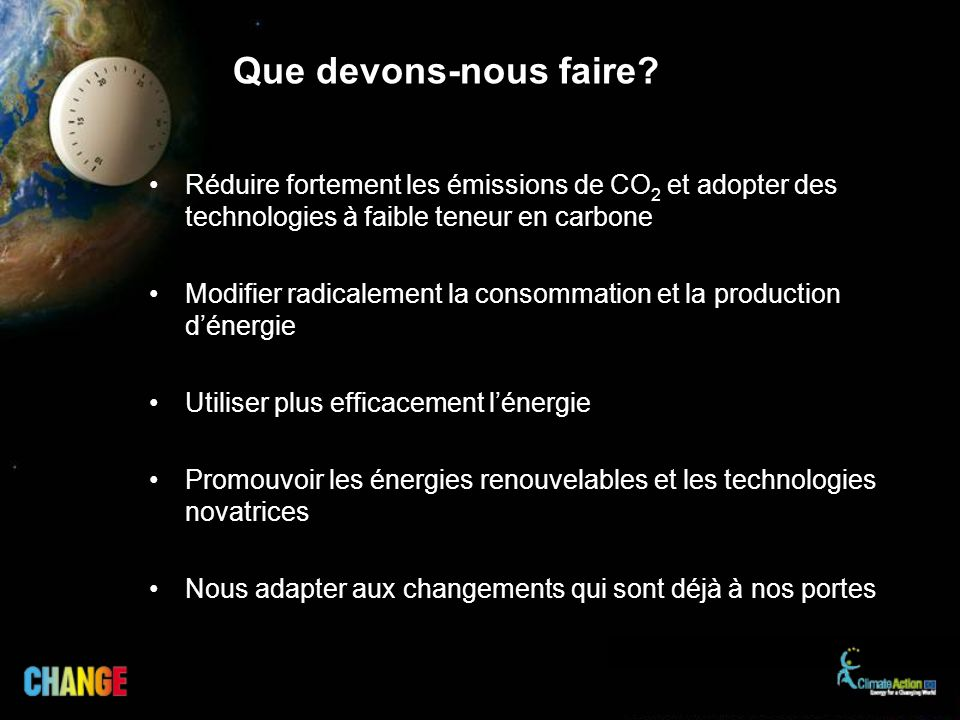 Que devons-nous faire? Réduire fortement les émissions de CO 2 et adopter des technologies à faible teneur en carbone Modifier radicalement la consomm