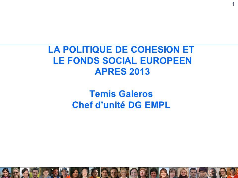 1 LA POLITIQUE DE COHESION ET LE FONDS SOCIAL EUROPEEN APRES 2013 Temis Galeros Chef dunité DG EMPL