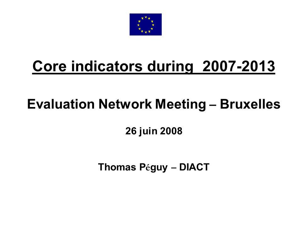 Core indicators during 2007-2013 Evaluation Network Meeting – Bruxelles 26 juin 2008 Thomas P é guy – DIACT