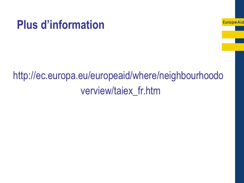 EuropeAid Plus dinformation http://ec.europa.eu/europeaid/where/neighbourhoodo verview/taiex_fr.htm