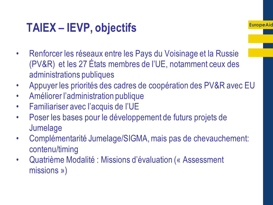 EuropeAid TAIEX – IEVP, objectifs Renforcer les réseaux entre les Pays du Voisinage et la Russie (PV&R) et les 27 États membres de lUE, notamment ceux des administrations publiques Appuyer les priorités des cadres de coopération des PV&R avec EU Améliorer ladministration publique Familiariser avec lacquis de lUE Poser les bases pour le développement de futurs projets de Jumelage Complémentarité Jumelage/SIGMA, mais pas de chevauchement: contenu/timing Quatrième Modalité : Missions dévaluation (« Assessment missions »)