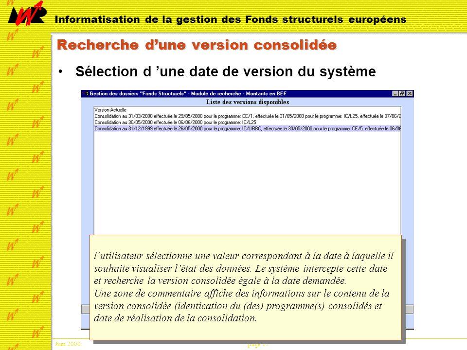 Juin 2000page 15 Informatisation de la gestion des Fonds structurels européens Recherche dune version consolidée Sélection d une date de version du système lutilisateur sélectionne une valeur correspondant à la date à laquelle il souhaite visualiser létat des données.