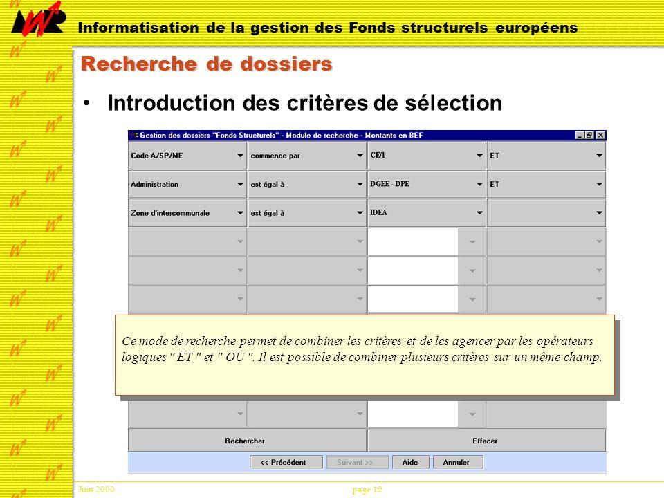 Juin 2000page 19 Informatisation de la gestion des Fonds structurels européens Recherche de dossiers Introduction des critères de sélection Ce mode de recherche permet de combiner les critères et de les agencer par les opérateurs logiques ET et OU .