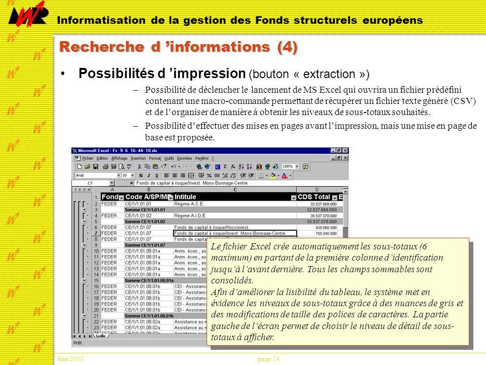 Juin 2000page 24 Informatisation de la gestion des Fonds structurels européens Recherche d informations (4) Possibilités d impression (bouton « extraction ») –Possibilité de déclencher le lancement de MS Excel qui ouvrira un fichier prédéfini contenant une macro-commande permettant de récupérer un fichier texte généré (CSV) et de lorganiser de manière à obtenir les niveaux de sous-totaux souhaités.