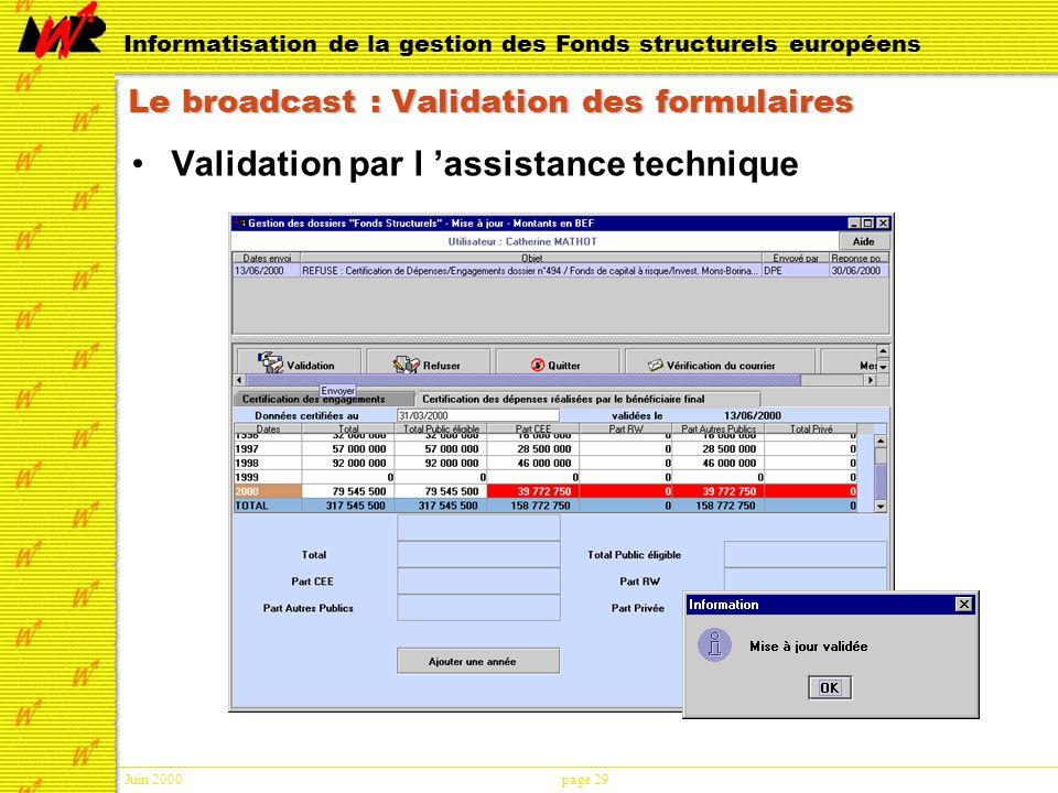 Juin 2000page 29 Informatisation de la gestion des Fonds structurels européens Le broadcast : Validation des formulaires Validation par l assistance technique