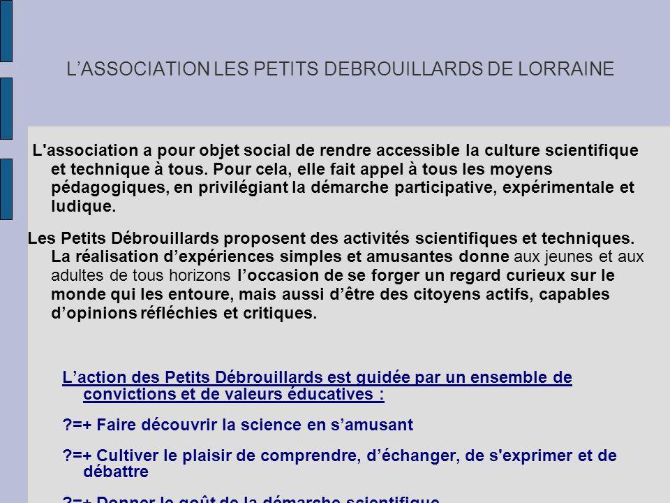 LASSOCIATION LES PETITS DEBROUILLARDS DE LORRAINE L'association a pour objet social de rendre accessible la culture scientifique et technique à tous.