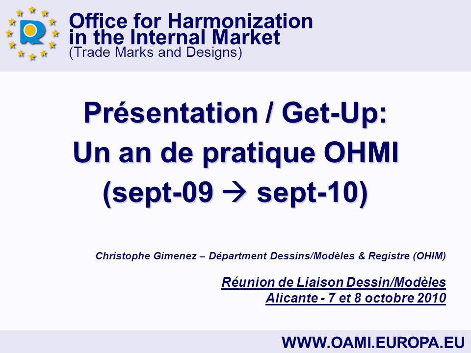 Office for Harmonization in the Internal Market (Trade Marks and Designs) WWW.OAMI.EUROPA.EU Présentation / Get-Up: Un an de pratique OHMI (sept-09 sept-10) Christophe Gimenez – Départment Dessins/Modèles & Registre (OHIM) Réunion de Liaison Dessin/Modèles Alicante - 7 et 8 octobre 2010