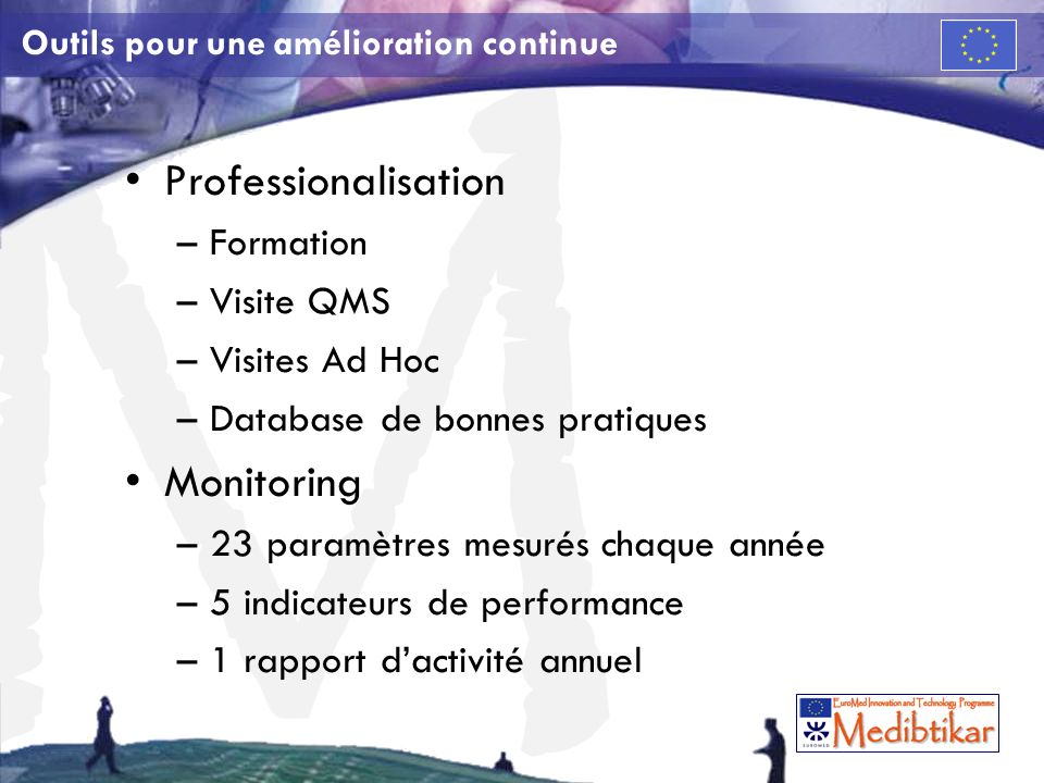 M Outils pour une amélioration continue Professionalisation –Formation –Visite QMS –Visites Ad Hoc –Database de bonnes pratiques Monitoring –23 paramètres mesurés chaque année –5 indicateurs de performance –1 rapport dactivité annuel