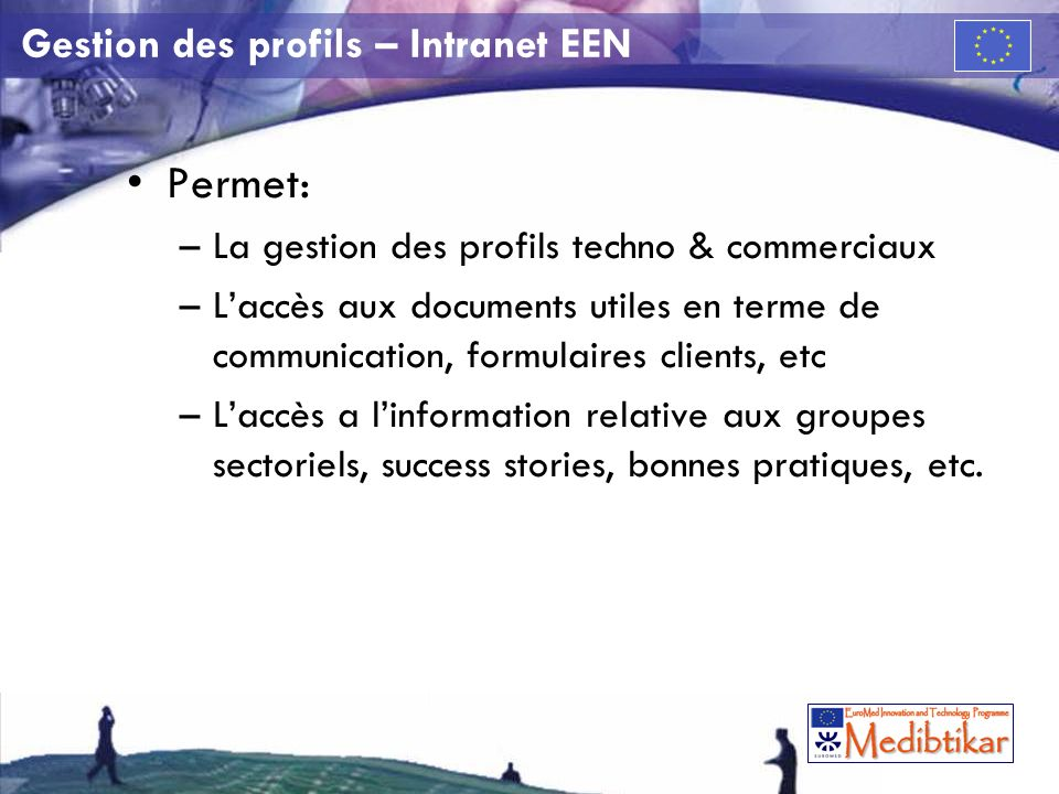 Gestion des profils – Intranet EEN Permet: –La gestion des profils techno & commerciaux –Laccès aux documents utiles en terme de communication, formulaires clients, etc –Laccès a linformation relative aux groupes sectoriels, success stories, bonnes pratiques, etc.