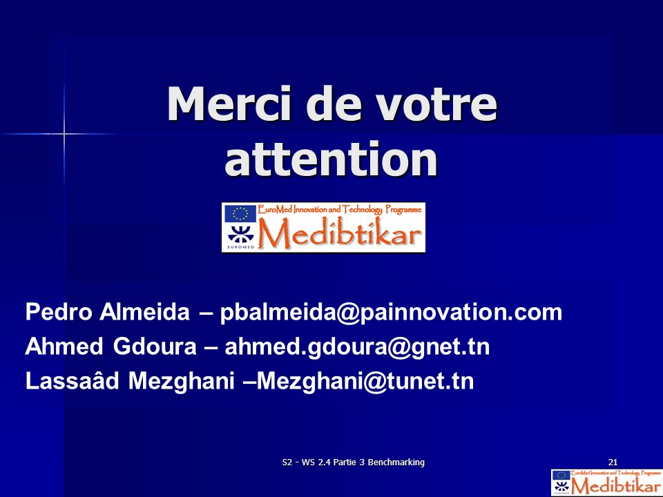 S2 - WS 2.4 Partie 3 Benchmarking21 Merci de votre attention Pedro Almeida – pbalmeida@painnovation.com Ahmed Gdoura – ahmed.gdoura@gnet.tn Lassaâd Mezghani –Mezghani@tunet.tn