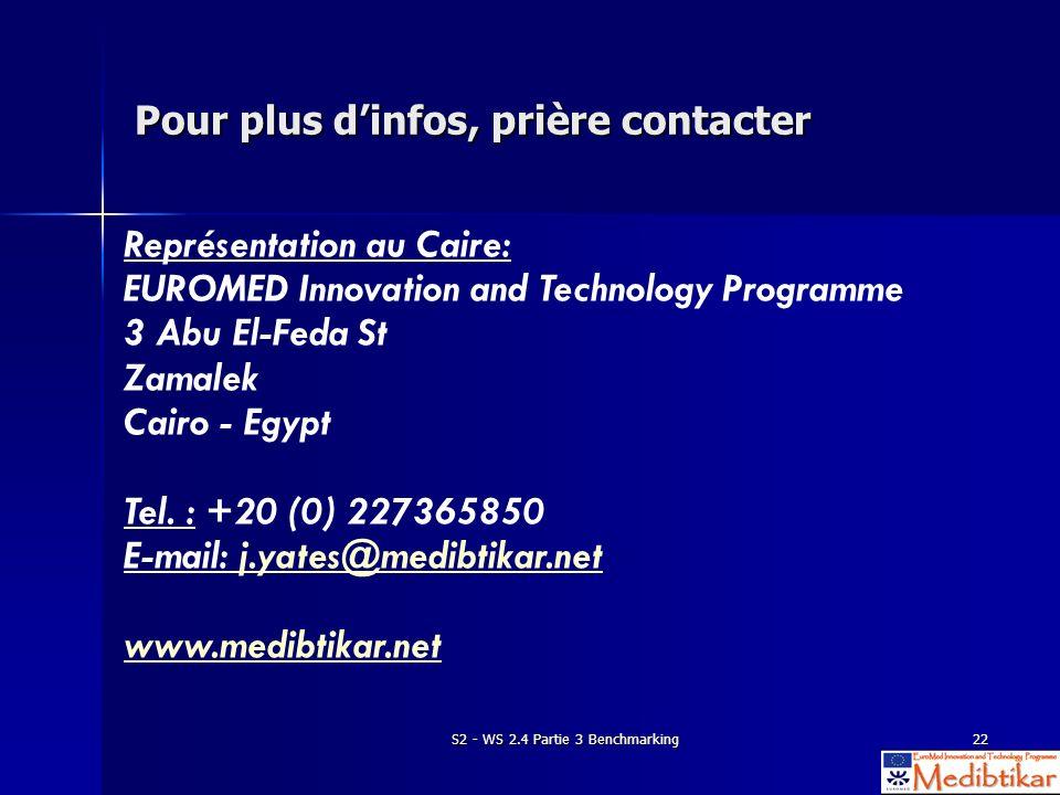 S2 - WS 2.4 Partie 3 Benchmarking22 Pour plus dinfos, prière contacter Représentation au Caire: EUROMED Innovation and Technology Programme 3 Abu El-Feda St Zamalek Cairo - Egypt Tel.