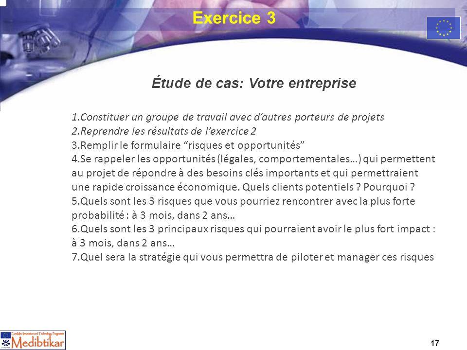 17 Exercice 3 Étude de cas: Votre entreprise 1.Constituer un groupe de travail avec dautres porteurs de projets 2.Reprendre les résultats de lexercice