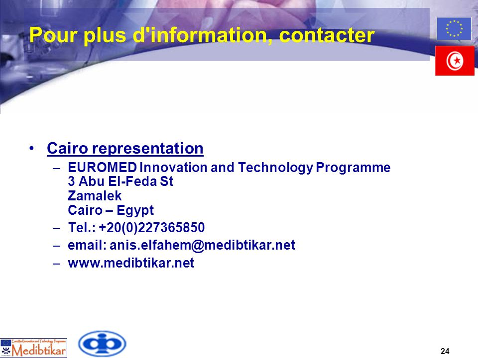 24 Pour plus d information, contacter Cairo representation –EUROMED Innovation and Technology Programme 3 Abu El-Feda St Zamalek Cairo – Egypt –Tel.: +20(0)227365850 –email: anis.elfahem@medibtikar.net –www.medibtikar.net