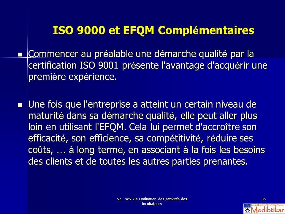 S2 - WS 2.4 Evaluation des activités des incubateurs 35 ISO 9000 et EFQM Compl é mentaires Commencer au pr é alable une d é marche qualit é par la cer