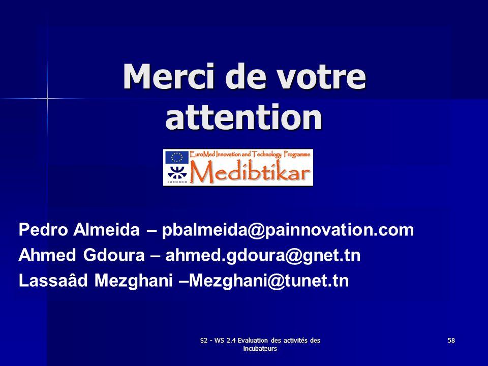 S2 - WS 2.4 Evaluation des activités des incubateurs 58 Merci de votre attention Pedro Almeida – pbalmeida@painnovation.com Ahmed Gdoura – ahmed.gdour