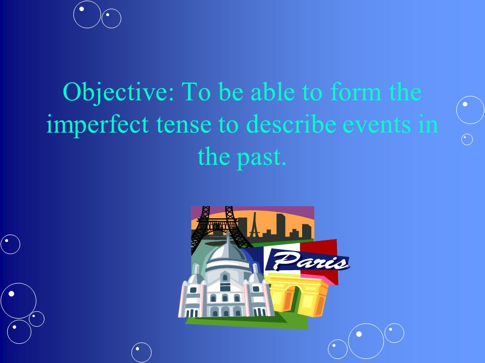 Objective: To be able to form the imperfect tense to describe events in the past.