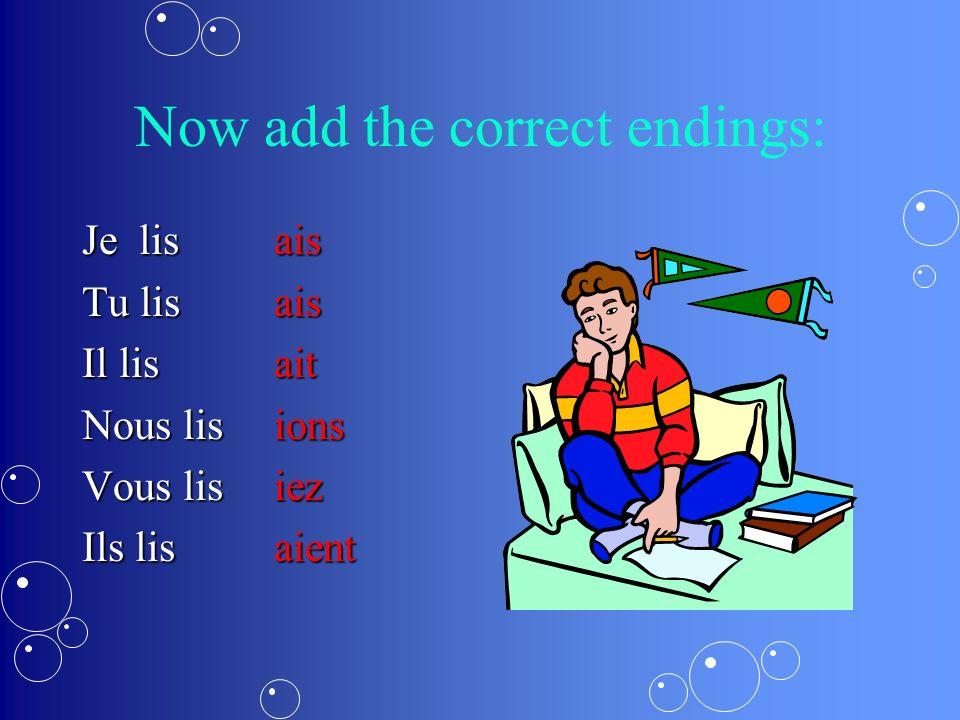 Now add the correct endings: Je lisais Tu lisais Il lisait Nous lisions Vous lisiez Ils lisaient