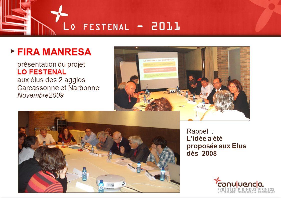 FIRA MANRESA présentation du projet LO FESTENAL aux élus des 2 agglos Carcassonne et Narbonne Novembre2009 Rappel : Lidée a été proposée aux Elus dès 2008 L O FESTENAL - 2011