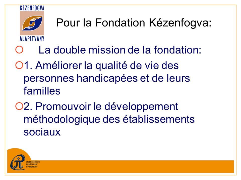 Pour la Fondation Kézenfogva: La double mission de la fondation: 1. Améliorer la qualité de vie des personnes handicapées et de leurs familles 2. Prom