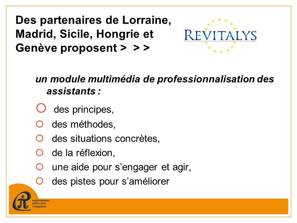 Des partenaires de Lorraine, Madrid, Sicile, Hongrie et Genève proposent > > > un module multimédia de professionnalisation des assistants : des principes, des méthodes, des situations concrètes, de la réflexion, une aide pour sengager et agir, des pistes pour saméliorer