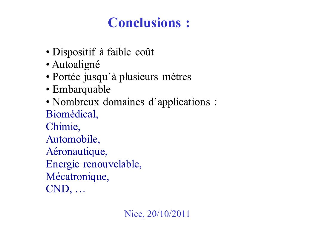 Conclusions : Nice, 20/10/2011 Dispositif à faible coût Autoaligné Portée jusquà plusieurs mètres Embarquable Nombreux domaines dapplications : Biomédical, Chimie, Automobile, Aéronautique, Energie renouvelable, Mécatronique, CND, …