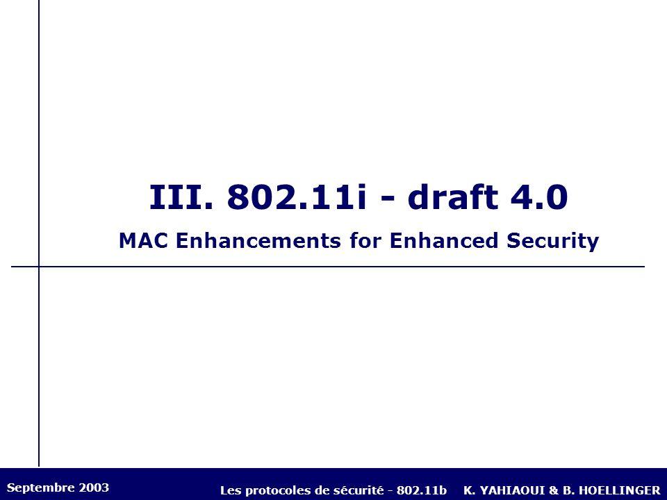 III. 802.11i - draft 4.0 MAC Enhancements for Enhanced Security Septembre 2003 Les protocoles de sécurité - 802.11bK. YAHIAOUI & B. HOELLINGER
