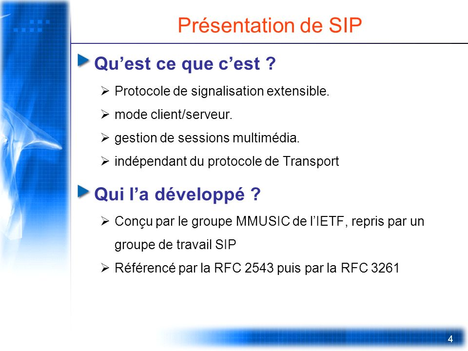 4 Présentation de SIP Quest ce que cest ? Protocole de signalisation extensible. mode client/serveur. gestion de sessions multimédia. indépendant du p