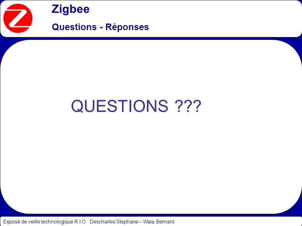 Zigbee Questions - Réponses Exposé de veille technologique R.I.O. Descharles Stephane – Waïa Bernard QUESTIONS ???