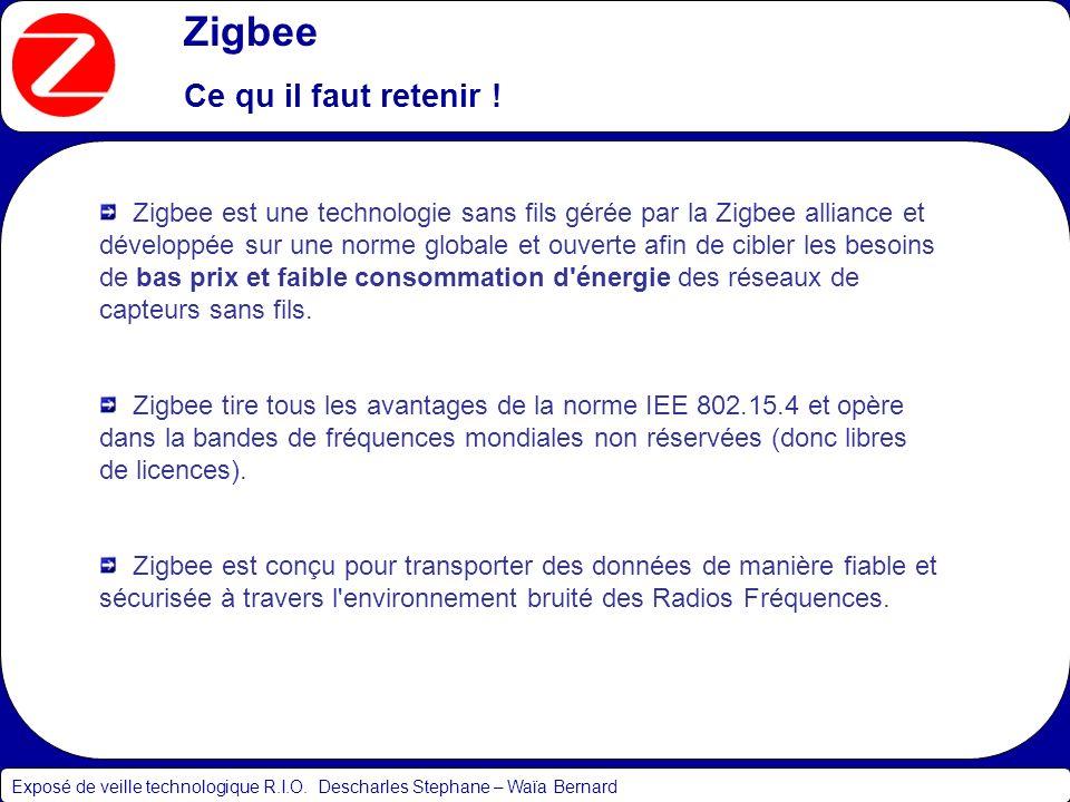 Zigbee Ce qu il faut retenir ! Exposé de veille technologique R.I.O. Descharles Stephane – Waïa Bernard Zigbee est une technologie sans fils gérée par